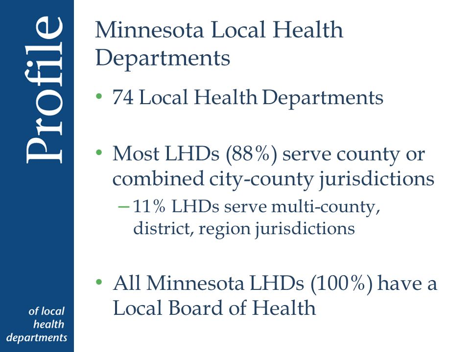 Minnesota Local Health Departments 74 Local Health Departments Most LHDs (88%) serve county or combined city-county jurisdictions – 11% LHDs serve multi-county, district, region jurisdictions All Minnesota LHDs (100%) have a Local Board of Health