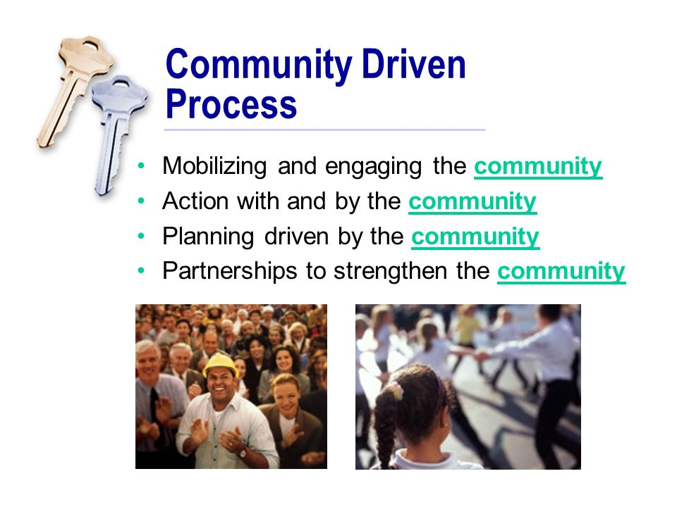 Community Driven Process Mobilizing and engaging the community Action with and by the community Planning driven by the community Partnerships to strengthen the community