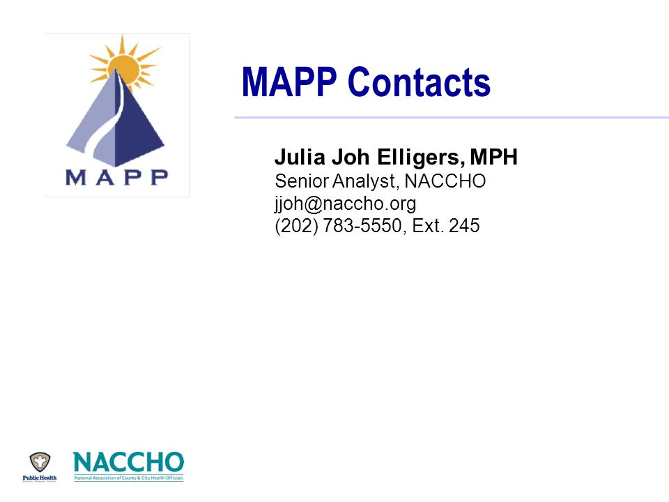 MAPP Contacts Julia Joh Elligers, MPH Senior Analyst, NACCHO jjoh@naccho.org (202) 783-5550, Ext.