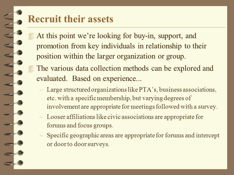Recruit their assets 4 At this point were looking for buy-in, support, and promotion from key individuals in relationship to their position within the larger organization or group.