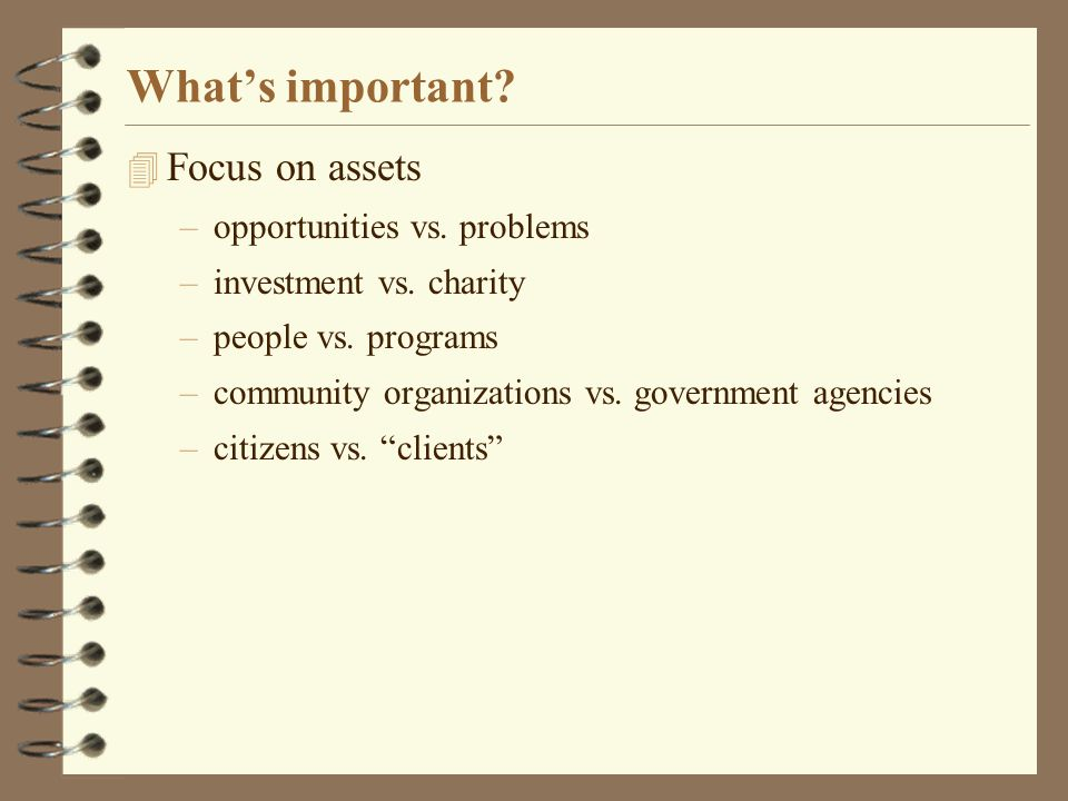 Whats important. 4 Focus on assets –opportunities vs.