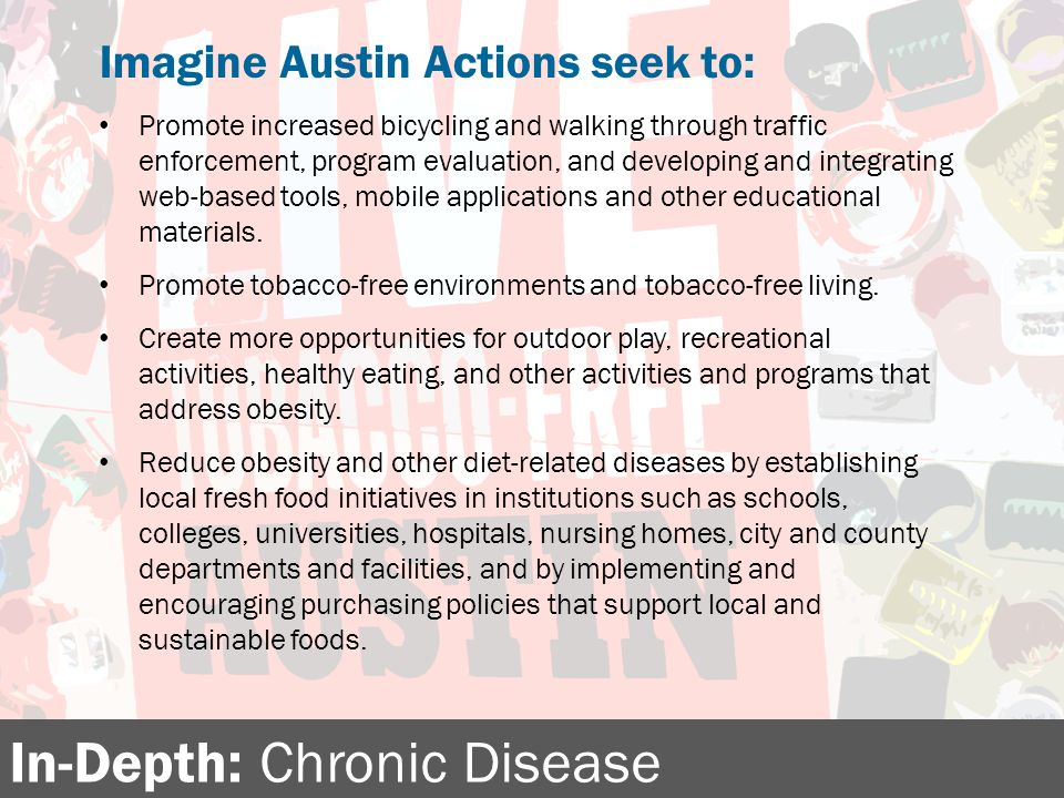 In-Depth: Chronic Disease Imagine Austin Actions seek to: Promote increased bicycling and walking through traffic enforcement, program evaluation, and developing and integrating web-based tools, mobile applications and other educational materials.