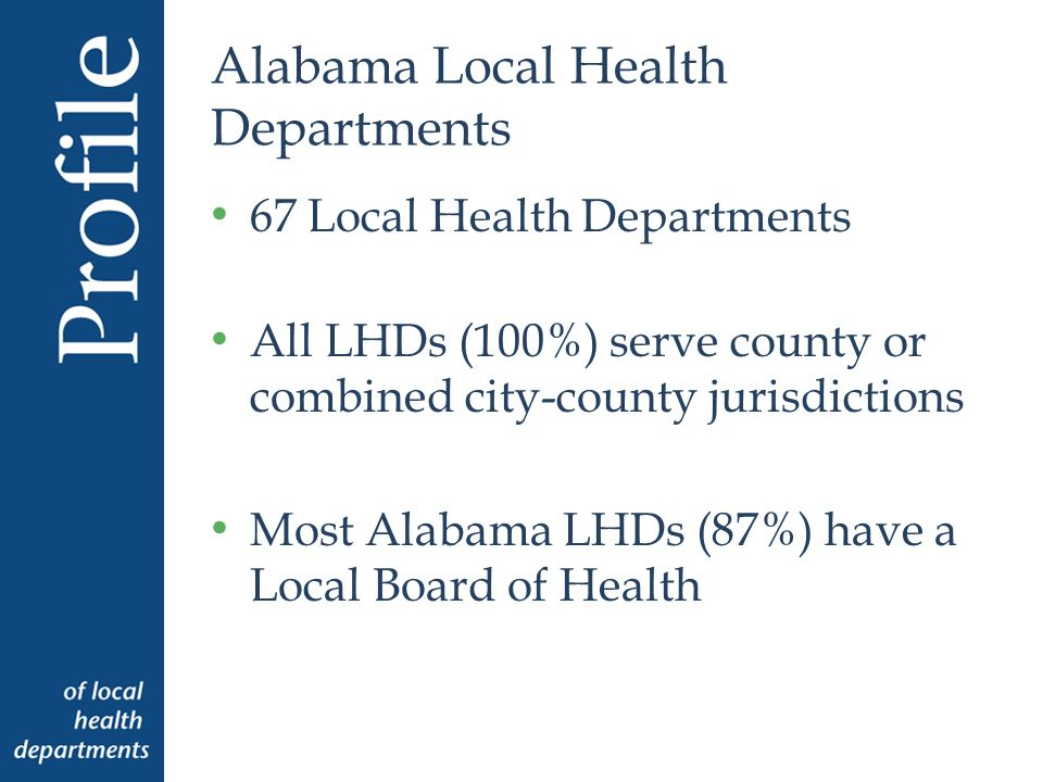 Alabama Local Health Departments 67 Local Health Departments All LHDs (100%) serve county or combined city-county jurisdictions Most Alabama LHDs (87%) have a Local Board of Health