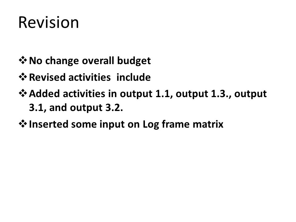 Revision No change overall budget Revised activities include Added activities in output 1.1, output 1.3., output 3.1, and output 3.2.