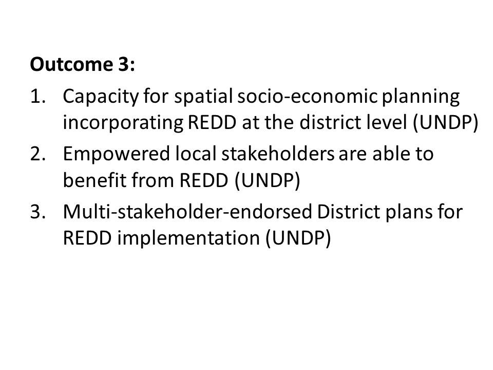 Outcome 3: 1.Capacity for spatial socio-economic planning incorporating REDD at the district level (UNDP) 2.Empowered local stakeholders are able to benefit from REDD (UNDP) 3.Multi-stakeholder-endorsed District plans for REDD implementation (UNDP)