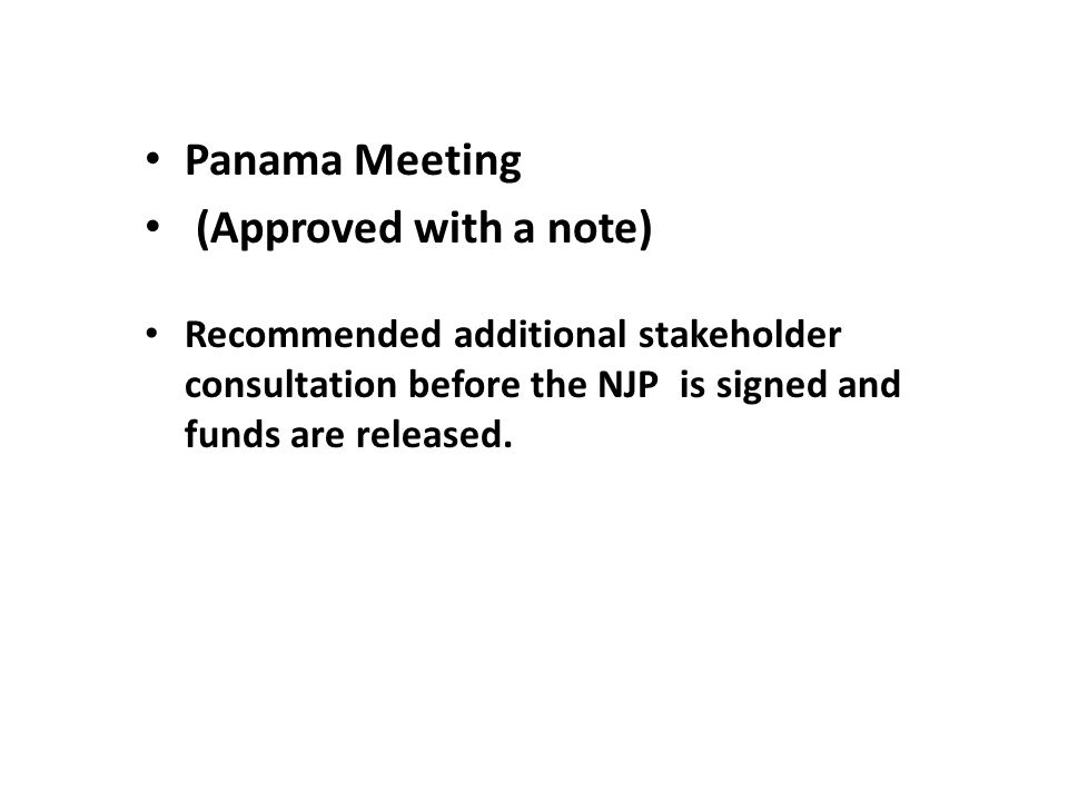 Panama Meeting (Approved with a note) Recommended additional stakeholder consultation before the NJP is signed and funds are released.