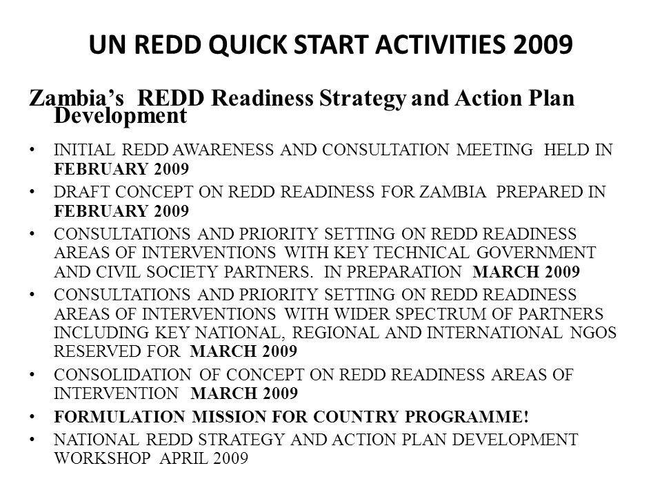 UN REDD QUICK START ACTIVITIES 2009 Zambias REDD Readiness Strategy and Action Plan Development INITIAL REDD AWARENESS AND CONSULTATION MEETING HELD IN FEBRUARY 2009 DRAFT CONCEPT ON REDD READINESS FOR ZAMBIA PREPARED IN FEBRUARY 2009 CONSULTATIONS AND PRIORITY SETTING ON REDD READINESS AREAS OF INTERVENTIONS WITH KEY TECHNICAL GOVERNMENT AND CIVIL SOCIETY PARTNERS.