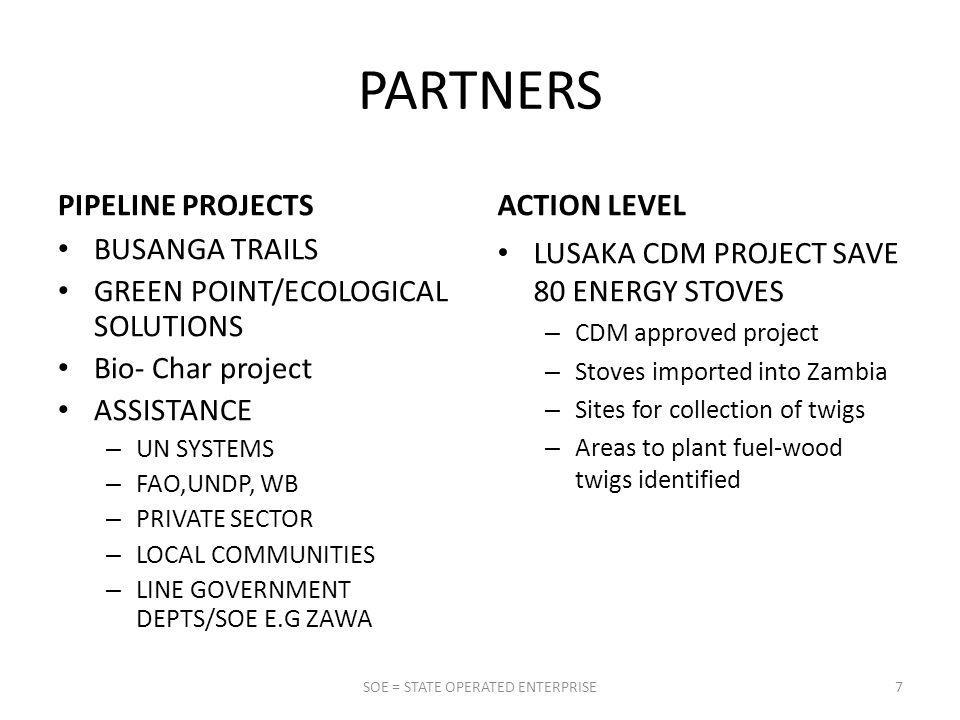 PARTNERS PIPELINE PROJECTS BUSANGA TRAILS GREEN POINT/ECOLOGICAL SOLUTIONS Bio- Char project ASSISTANCE – UN SYSTEMS – FAO,UNDP, WB – PRIVATE SECTOR – LOCAL COMMUNITIES – LINE GOVERNMENT DEPTS/SOE E.G ZAWA ACTION LEVEL LUSAKA CDM PROJECT SAVE 80 ENERGY STOVES – CDM approved project – Stoves imported into Zambia – Sites for collection of twigs – Areas to plant fuel-wood twigs identified 7SOE = STATE OPERATED ENTERPRISE