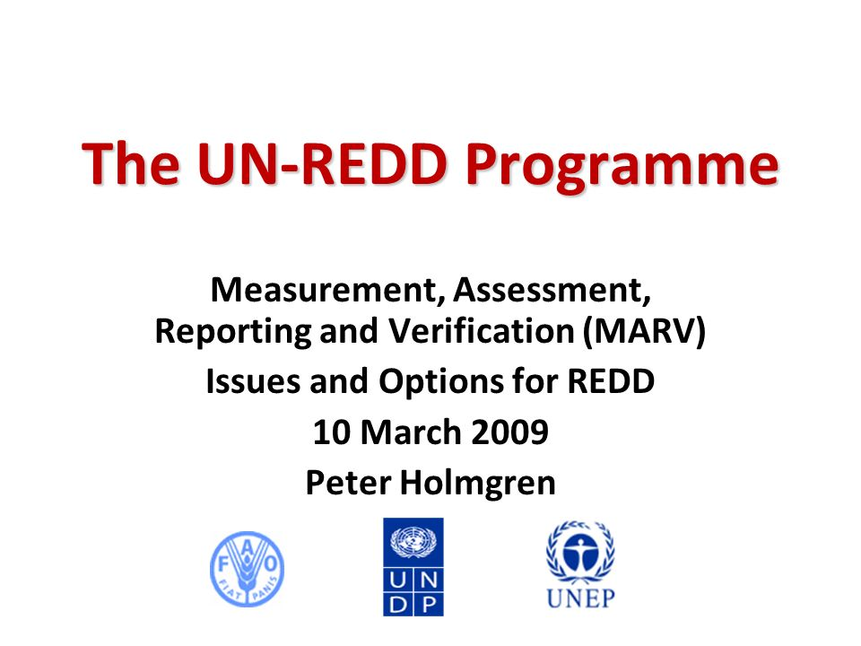 The UN-REDD Programme Measurement, Assessment, Reporting and Verification (MARV) Issues and Options for REDD 10 March 2009 Peter Holmgren