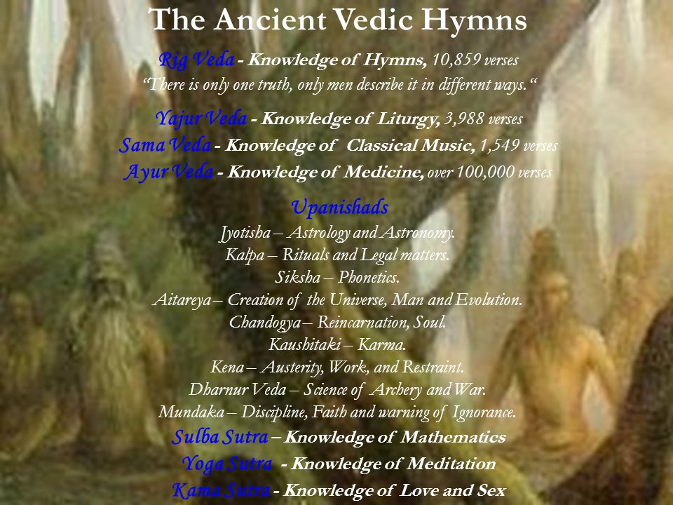 The Ancient Vedic Hymns Rig Veda - Knowledge of Hymns, 10,859 verses There is only one truth, only men describe it in different ways.
