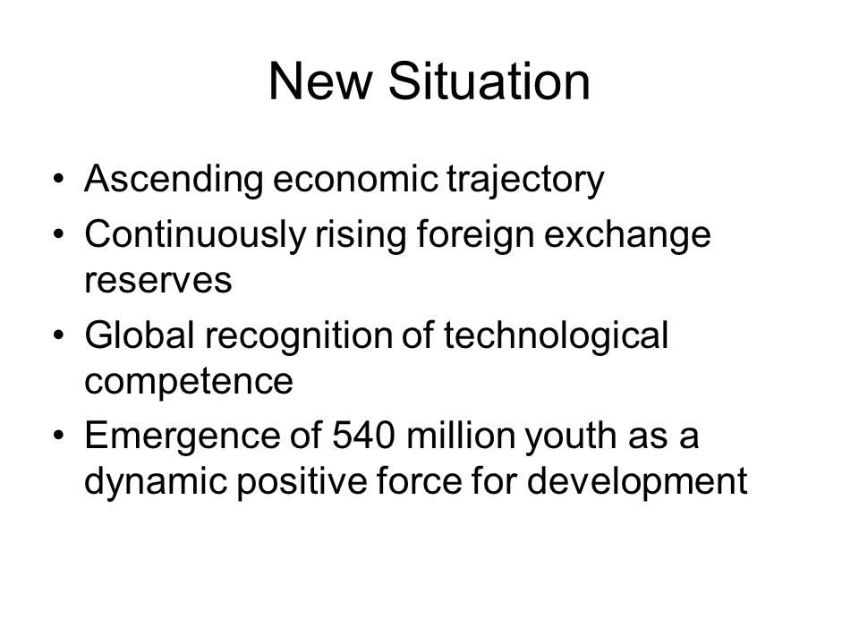 New Situation Ascending economic trajectory Continuously rising foreign exchange reserves Global recognition of technological competence Emergence of 540 million youth as a dynamic positive force for development