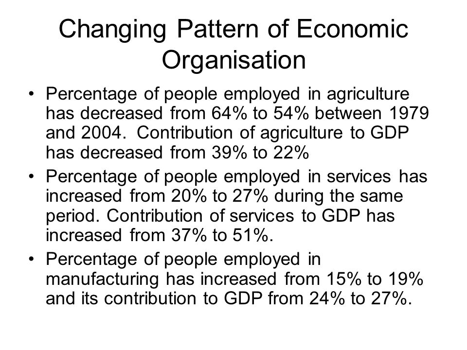 Changing Pattern of Economic Organisation Percentage of people employed in agriculture has decreased from 64% to 54% between 1979 and 2004.