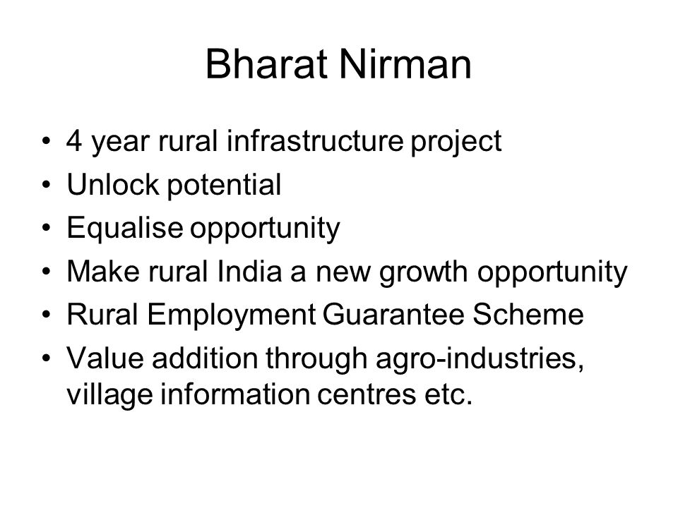 Bharat Nirman 4 year rural infrastructure project Unlock potential Equalise opportunity Make rural India a new growth opportunity Rural Employment Guarantee Scheme Value addition through agro-industries, village information centres etc.