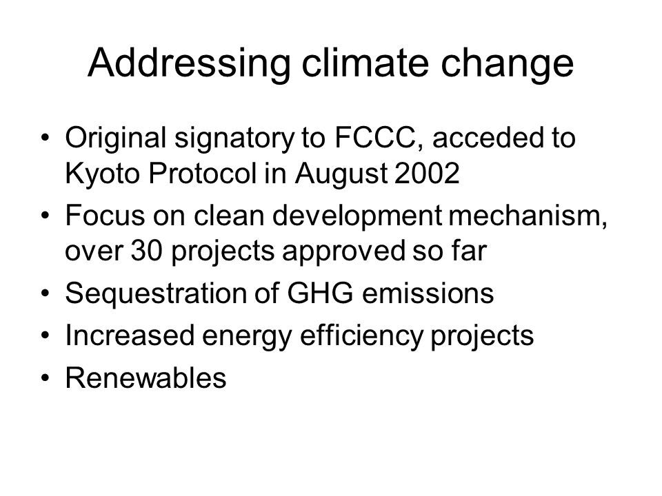 Addressing climate change Original signatory to FCCC, acceded to Kyoto Protocol in August 2002 Focus on clean development mechanism, over 30 projects approved so far Sequestration of GHG emissions Increased energy efficiency projects Renewables