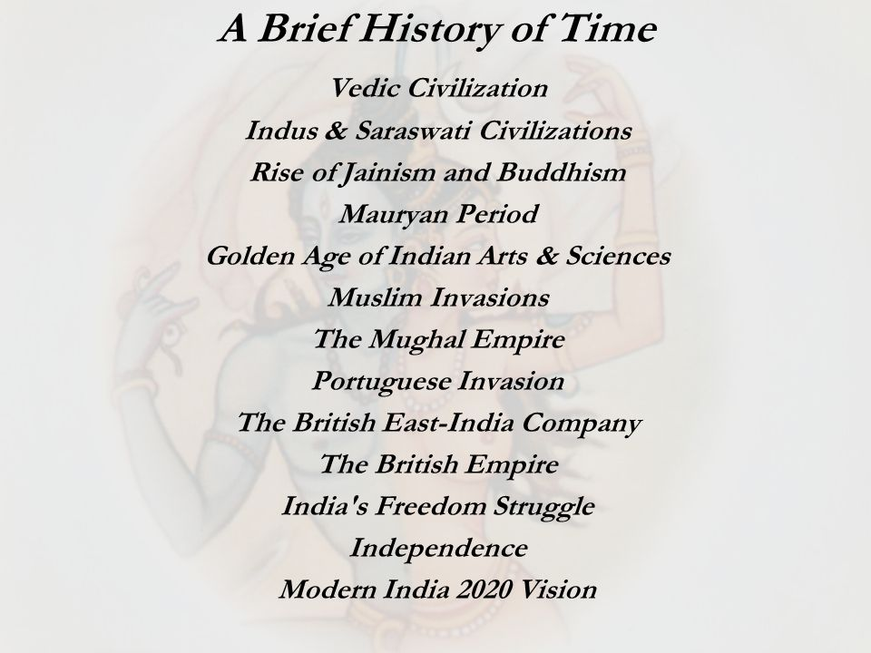 Vedic Civilization Indus & Saraswati Civilizations Rise of Jainism and Buddhism Mauryan Period Golden Age of Indian Arts & Sciences Muslim Invasions The Mughal Empire Portuguese Invasion The British East-India Company The British Empire India s Freedom Struggle Independence Modern India 2020 Vision A Brief History of Time
