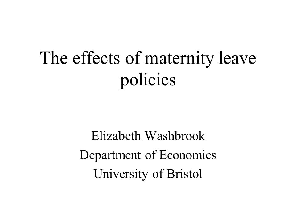 The effects of maternity leave policies Elizabeth Washbrook Department of Economics University of Bristol