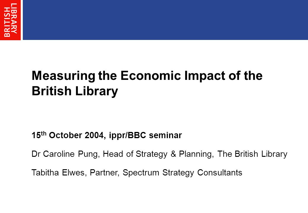 Measuring the Economic Impact of the British Library 15 th October 2004, ippr/BBC seminar Dr Caroline Pung, Head of Strategy & Planning, The British Library Tabitha Elwes, Partner, Spectrum Strategy Consultants