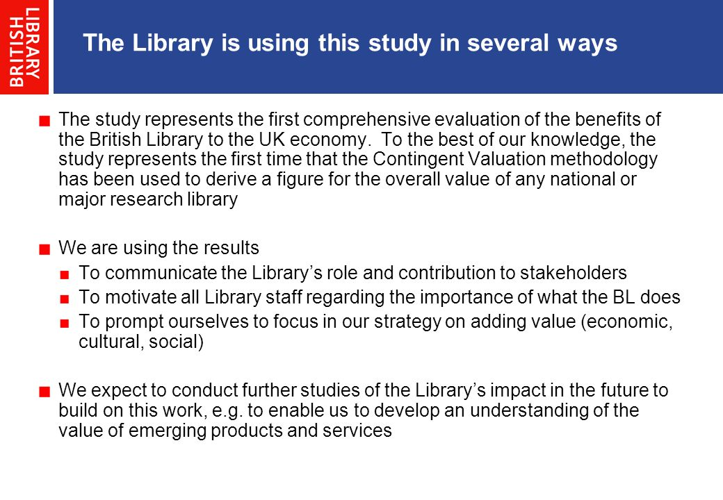 The Library is using this study in several ways The study represents the first comprehensive evaluation of the benefits of the British Library to the UK economy.