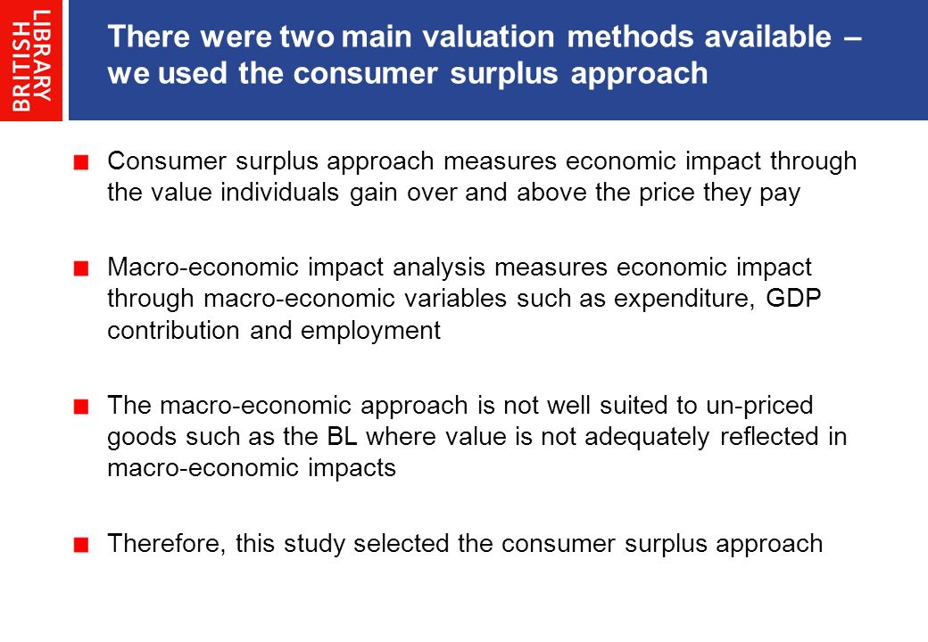 There were two main valuation methods available – we used the consumer surplus approach Consumer surplus approach measures economic impact through the value individuals gain over and above the price they pay Macro-economic impact analysis measures economic impact through macro-economic variables such as expenditure, GDP contribution and employment The macro-economic approach is not well suited to un-priced goods such as the BL where value is not adequately reflected in macro-economic impacts Therefore, this study selected the consumer surplus approach