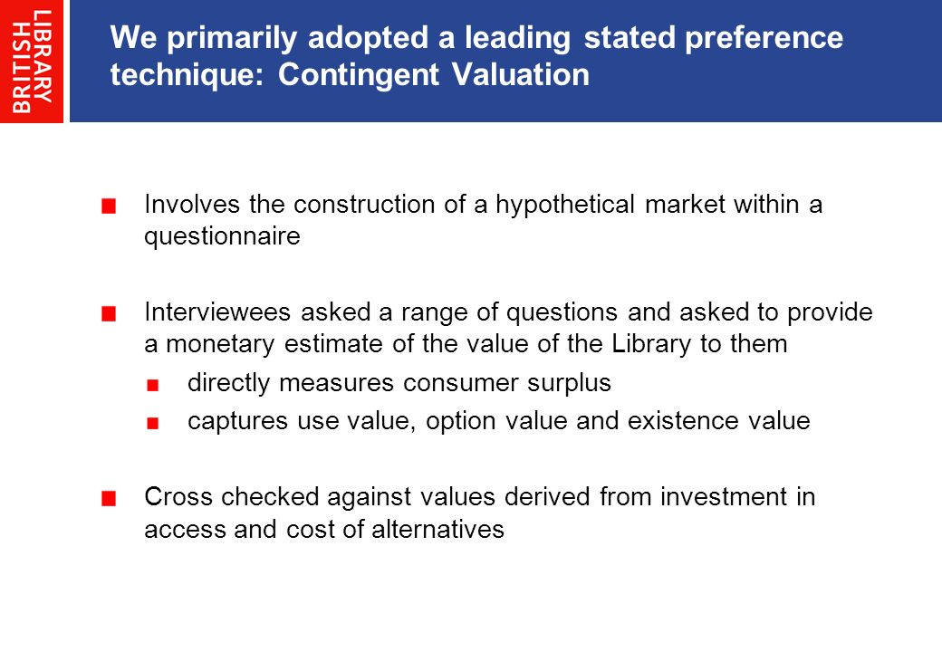 Involves the construction of a hypothetical market within a questionnaire Interviewees asked a range of questions and asked to provide a monetary estimate of the value of the Library to them directly measures consumer surplus captures use value, option value and existence value Cross checked against values derived from investment in access and cost of alternatives We primarily adopted a leading stated preference technique: Contingent Valuation