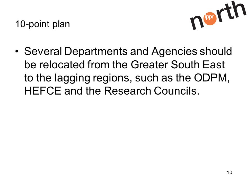 10 10-point plan Several Departments and Agencies should be relocated from the Greater South East to the lagging regions, such as the ODPM, HEFCE and the Research Councils.