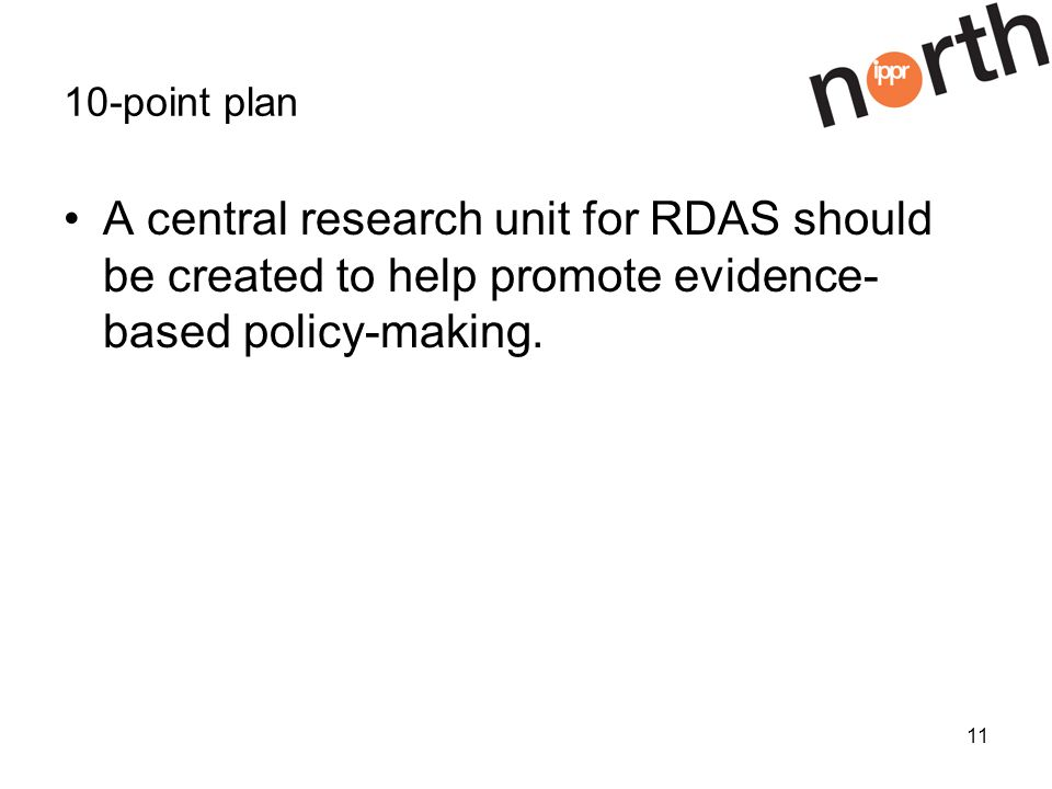 11 10-point plan A central research unit for RDAS should be created to help promote evidence- based policy-making.