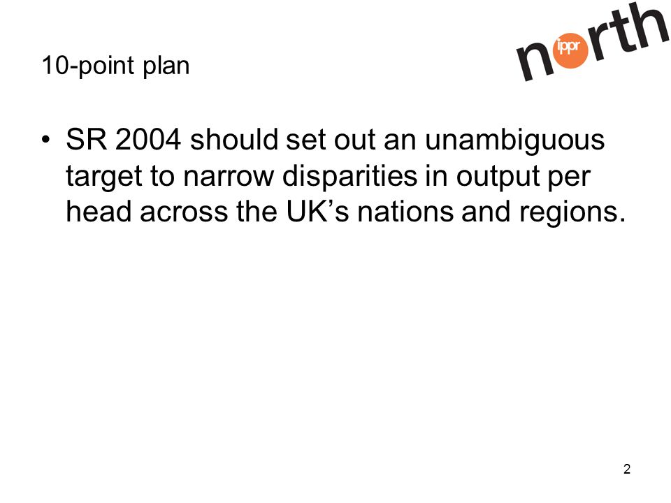 2 10-point plan SR 2004 should set out an unambiguous target to narrow disparities in output per head across the UKs nations and regions.