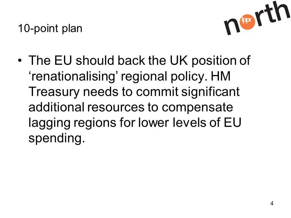 4 10-point plan The EU should back the UK position of renationalising regional policy.