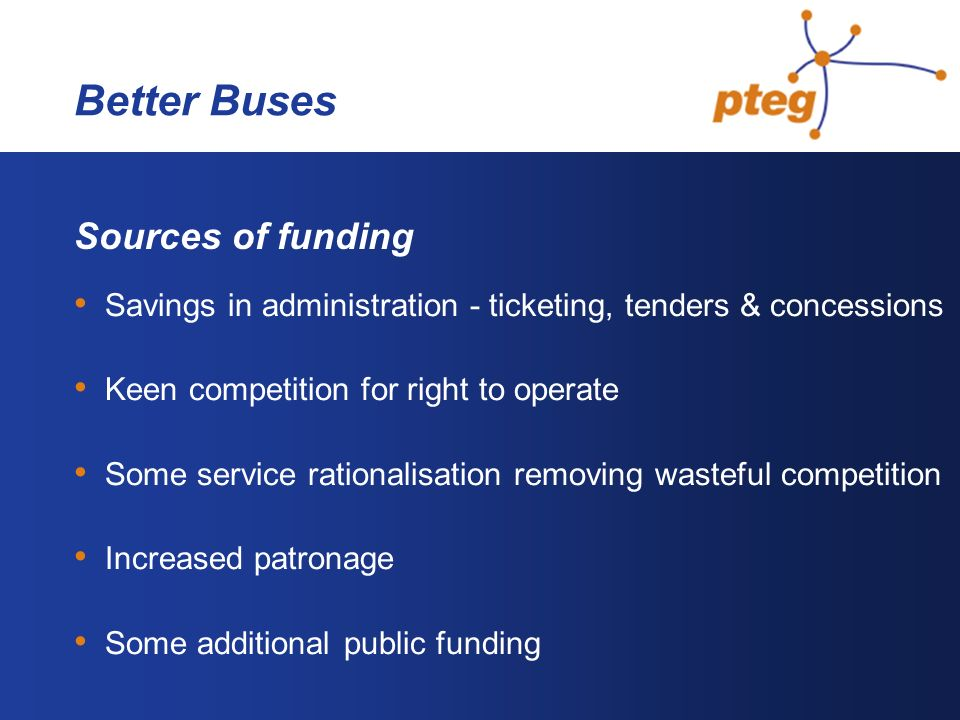 Better Buses Sources of funding Savings in administration - ticketing, tenders & concessions Keen competition for right to operate Some service rationalisation removing wasteful competition Increased patronage Some additional public funding