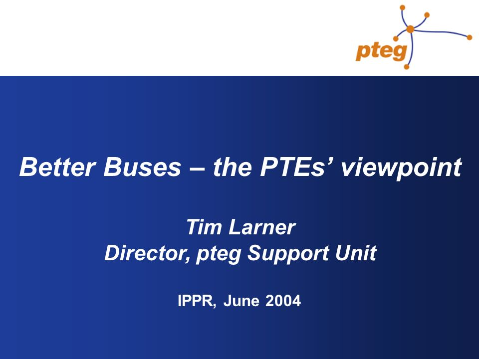Better Buses – the PTEs viewpoint Tim Larner Director, pteg Support Unit IPPR, June 2004
