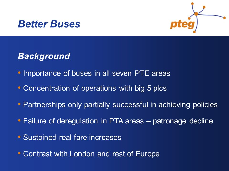 Background Importance of buses in all seven PTE areas Concentration of operations with big 5 plcs Partnerships only partially successful in achieving policies Failure of deregulation in PTA areas – patronage decline Sustained real fare increases Contrast with London and rest of Europe