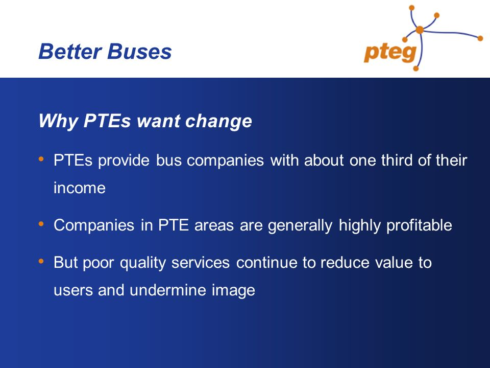 Better Buses Why PTEs want change PTEs provide bus companies with about one third of their income Companies in PTE areas are generally highly profitable But poor quality services continue to reduce value to users and undermine image