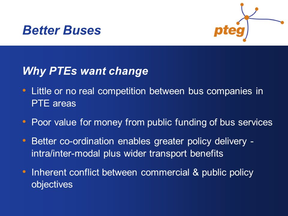 Better Buses Why PTEs want change Little or no real competition between bus companies in PTE areas Poor value for money from public funding of bus services Better co-ordination enables greater policy delivery - intra/inter-modal plus wider transport benefits Inherent conflict between commercial & public policy objectives