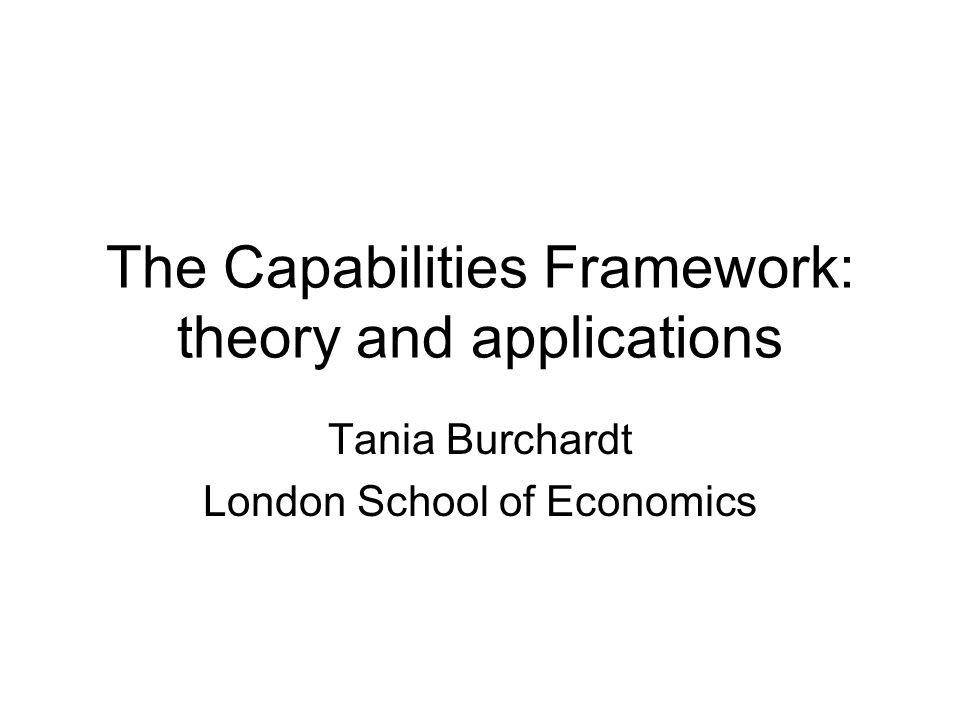 The Capabilities Framework: theory and applications Tania Burchardt London School of Economics