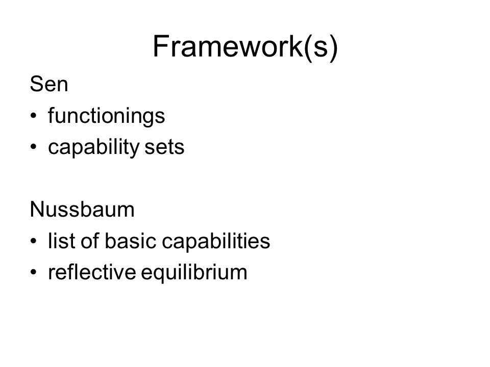 Framework(s) Sen functionings capability sets Nussbaum list of basic capabilities reflective equilibrium