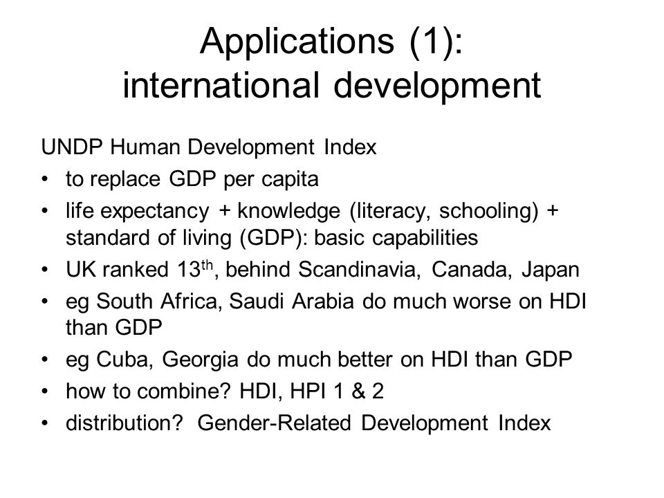 Applications (1): international development UNDP Human Development Index to replace GDP per capita life expectancy + knowledge (literacy, schooling) + standard of living (GDP): basic capabilities UK ranked 13 th, behind Scandinavia, Canada, Japan eg South Africa, Saudi Arabia do much worse on HDI than GDP eg Cuba, Georgia do much better on HDI than GDP how to combine.