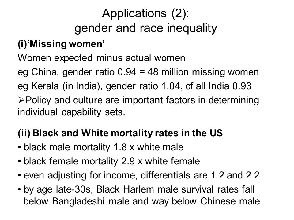 Applications (2): gender and race inequality (i)Missing women Women expected minus actual women eg China, gender ratio 0.94 = 48 million missing women eg Kerala (in India), gender ratio 1.04, cf all India 0.93 Policy and culture are important factors in determining individual capability sets.