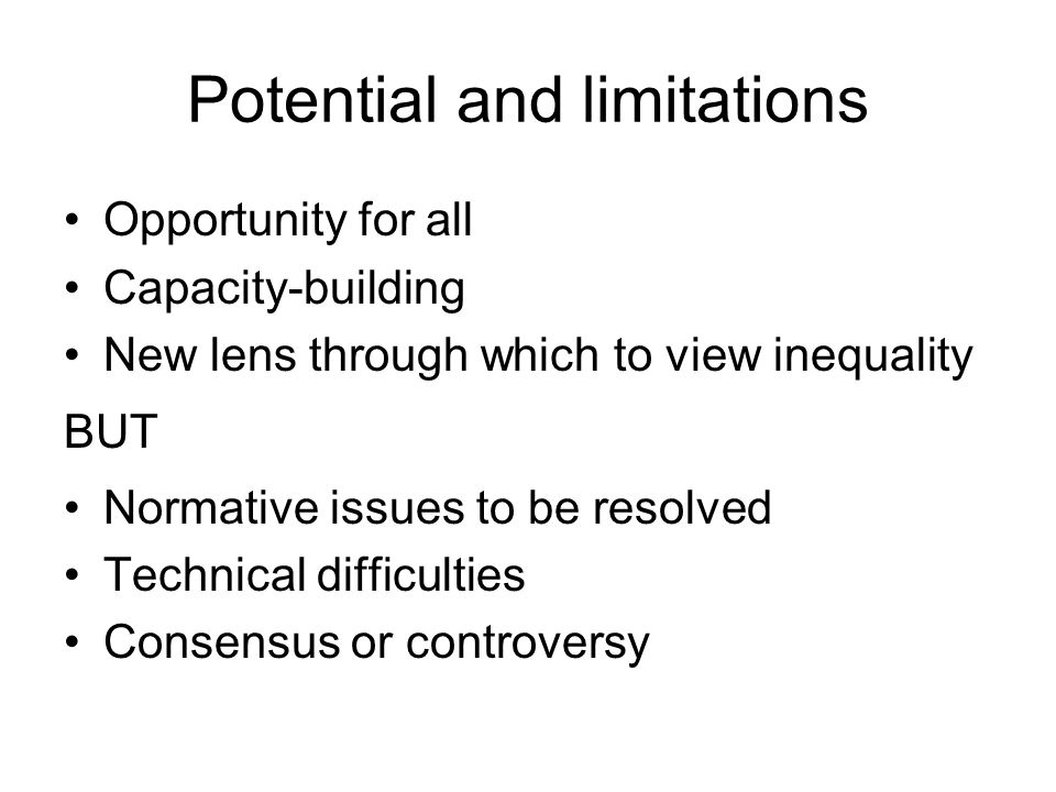 Potential and limitations Opportunity for all Capacity-building New lens through which to view inequality BUT Normative issues to be resolved Technical difficulties Consensus or controversy