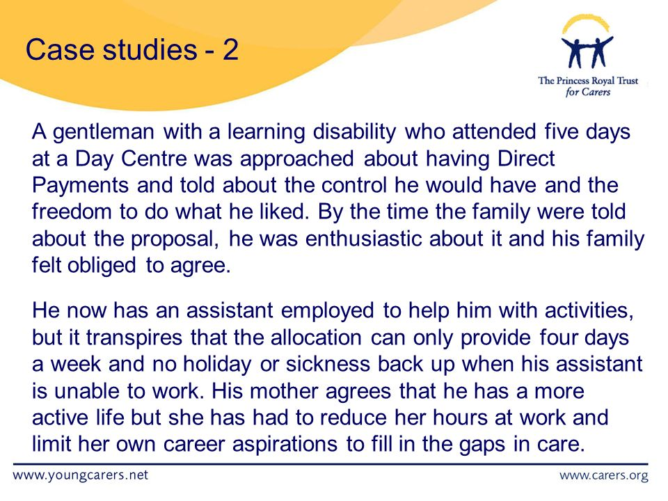 A gentleman with a learning disability who attended five days at a Day Centre was approached about having Direct Payments and told about the control he would have and the freedom to do what he liked.