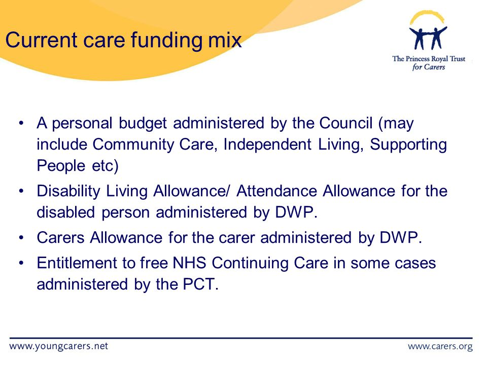 Current care funding mix A personal budget administered by the Council (may include Community Care, Independent Living, Supporting People etc) Disability Living Allowance/ Attendance Allowance for the disabled person administered by DWP.