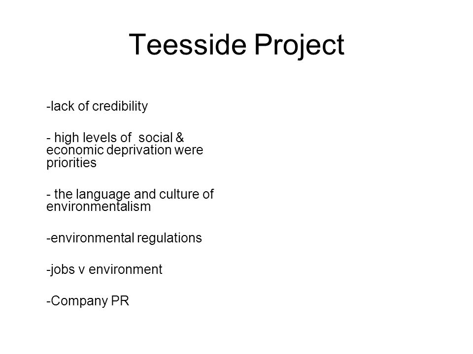 Teesside Project -lack of credibility - high levels of social & economic deprivation were priorities - the language and culture of environmentalism -environmental regulations -jobs v environment -Company PR