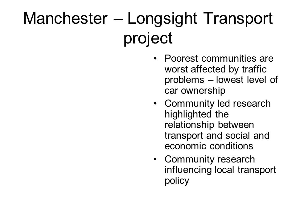 Manchester – Longsight Transport project Poorest communities are worst affected by traffic problems – lowest level of car ownership Community led research highlighted the relationship between transport and social and economic conditions Community research influencing local transport policy