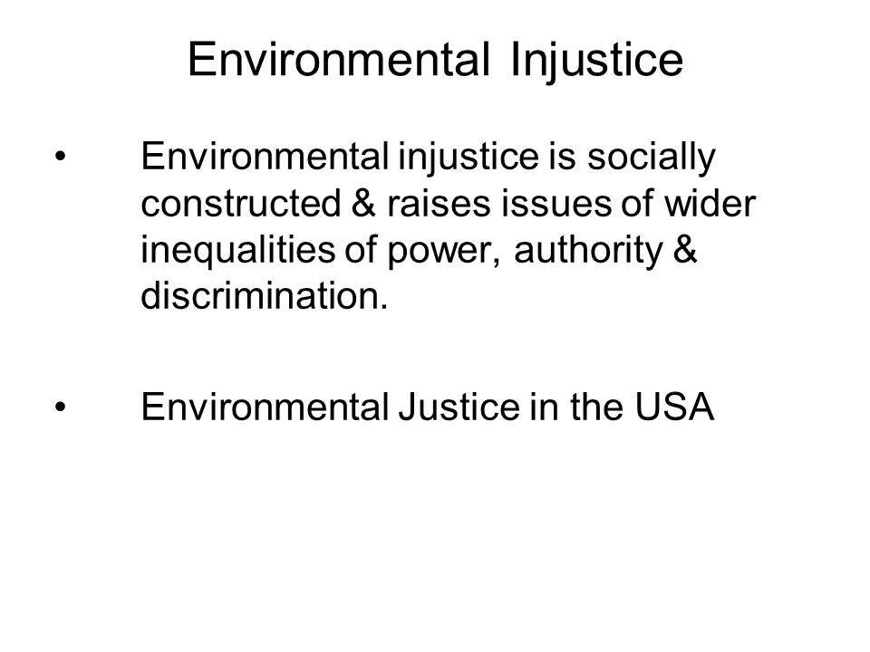 Environmental Injustice Environmental injustice is socially constructed & raises issues of wider inequalities of power, authority & discrimination.