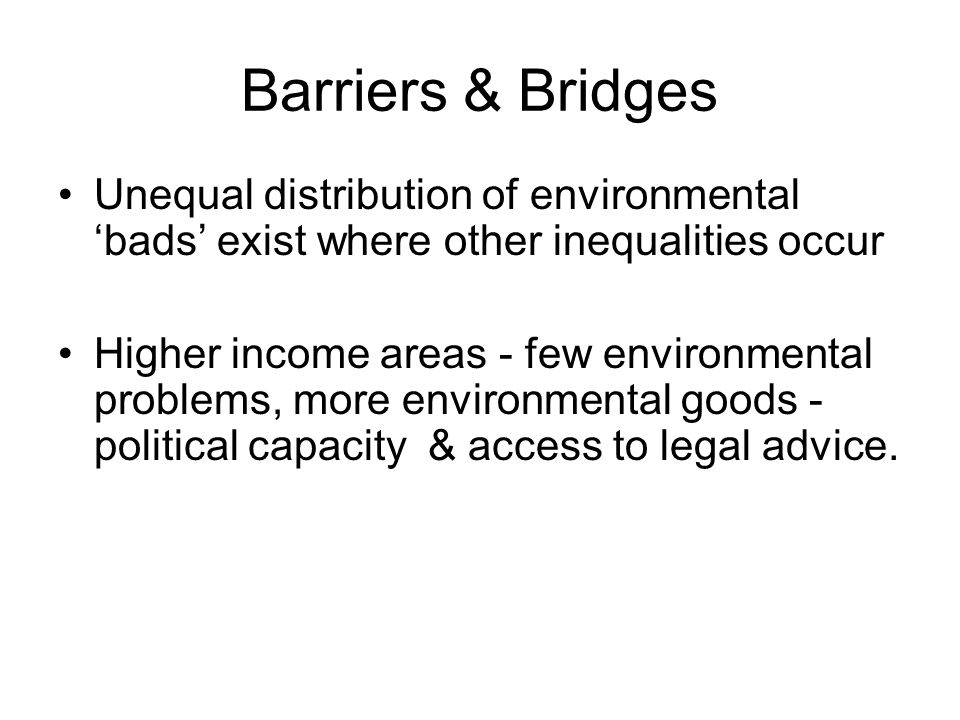 Barriers & Bridges Unequal distribution of environmental bads exist where other inequalities occur Higher income areas - few environmental problems, more environmental goods - political capacity & access to legal advice.