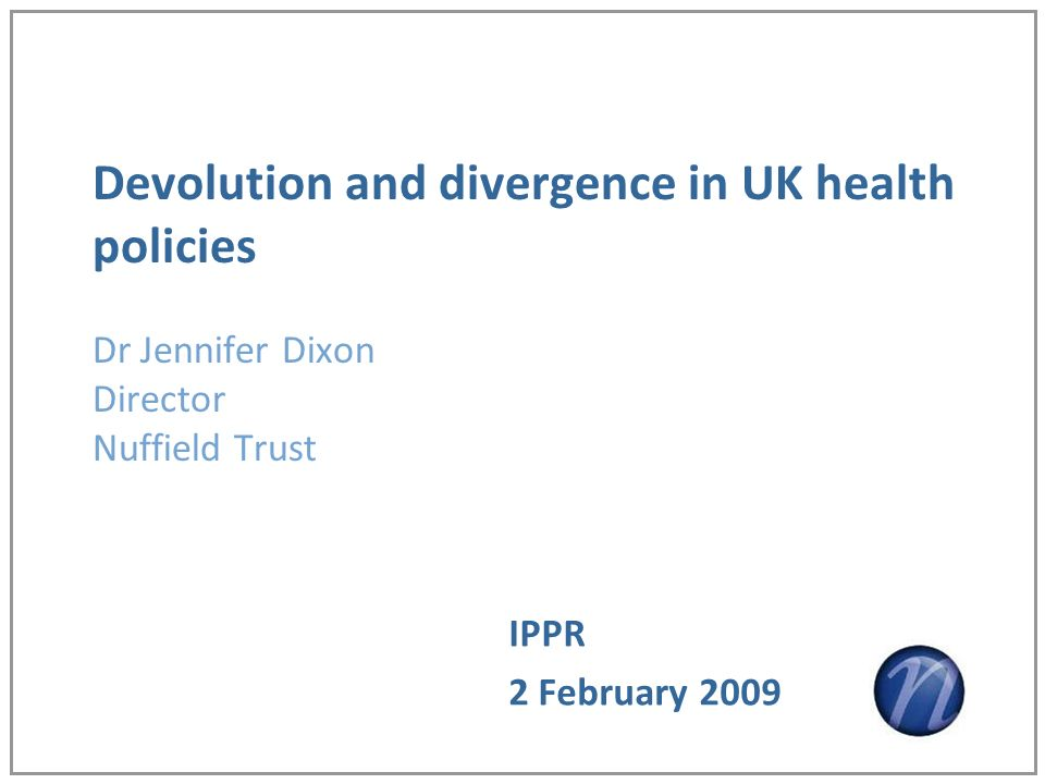 Devolution and divergence in UK health policies Dr Jennifer Dixon Director Nuffield Trust IPPR 2 February 2009
