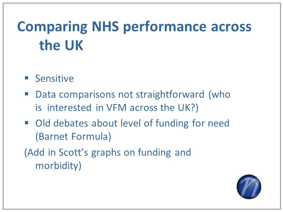 Comparing NHS performance across the UK Sensitive Data comparisons not straightforward (who is interested in VFM across the UK ) Old debates about level of funding for need (Barnet Formula) (Add in Scotts graphs on funding and morbidity)