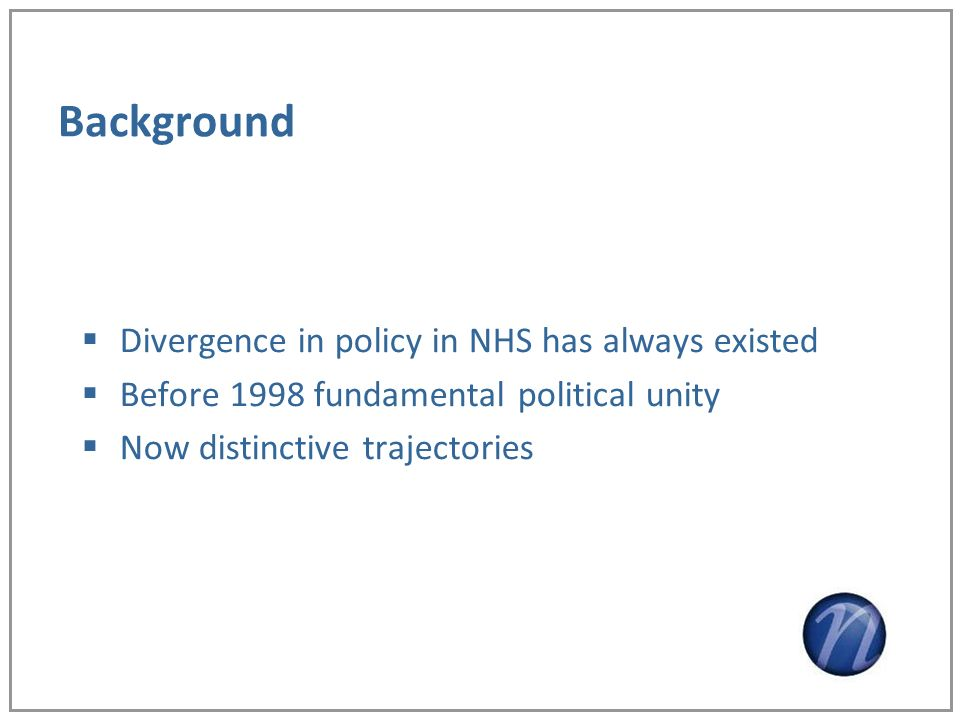 Background Divergence in policy in NHS has always existed Before 1998 fundamental political unity Now distinctive trajectories