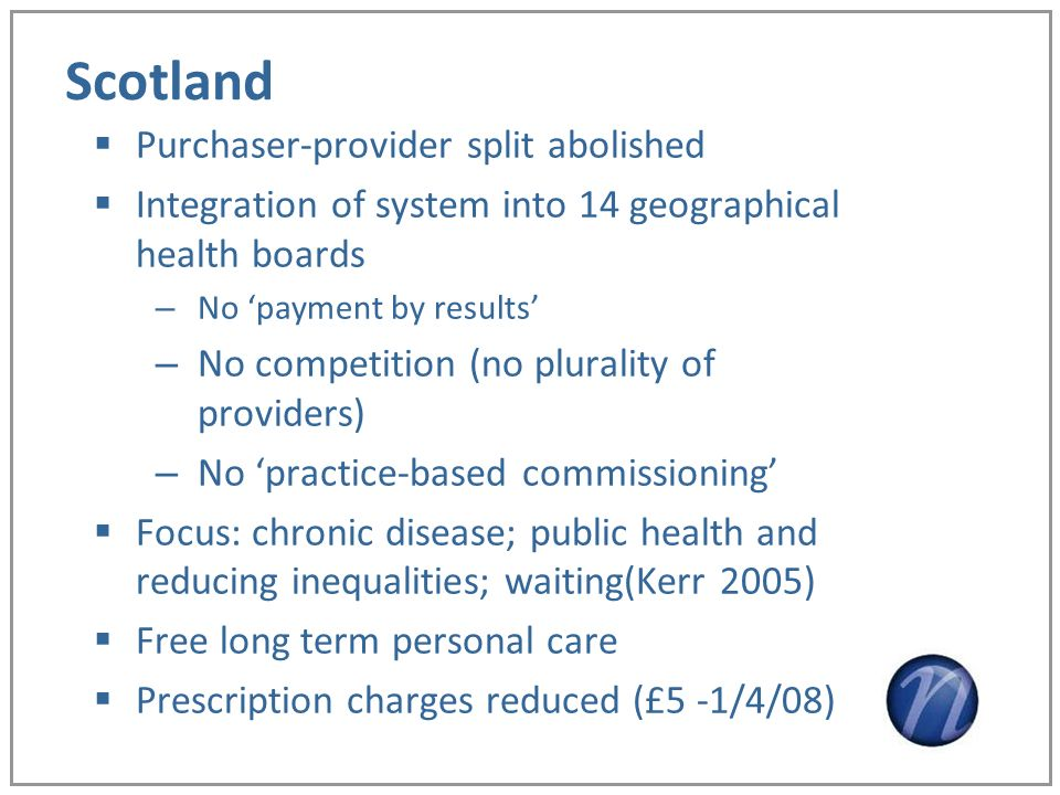 Scotland Purchaser-provider split abolished Integration of system into 14 geographical health boards – No payment by results – No competition (no plurality of providers) – No practice-based commissioning Focus: chronic disease; public health and reducing inequalities; waiting(Kerr 2005) Free long term personal care Prescription charges reduced (£5 -1/4/08)