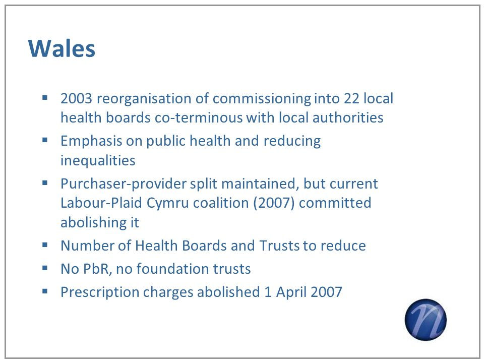 Wales 2003 reorganisation of commissioning into 22 local health boards co-terminous with local authorities Emphasis on public health and reducing inequalities Purchaser-provider split maintained, but current Labour-Plaid Cymru coalition (2007) committed abolishing it Number of Health Boards and Trusts to reduce No PbR, no foundation trusts Prescription charges abolished 1 April 2007