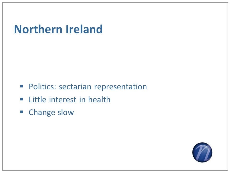 Northern Ireland Politics: sectarian representation Little interest in health Change slow
